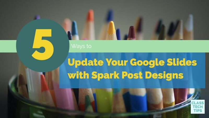 5 Ways to Update Your Google Slides with Spark Post Designs - Class Tech Tips