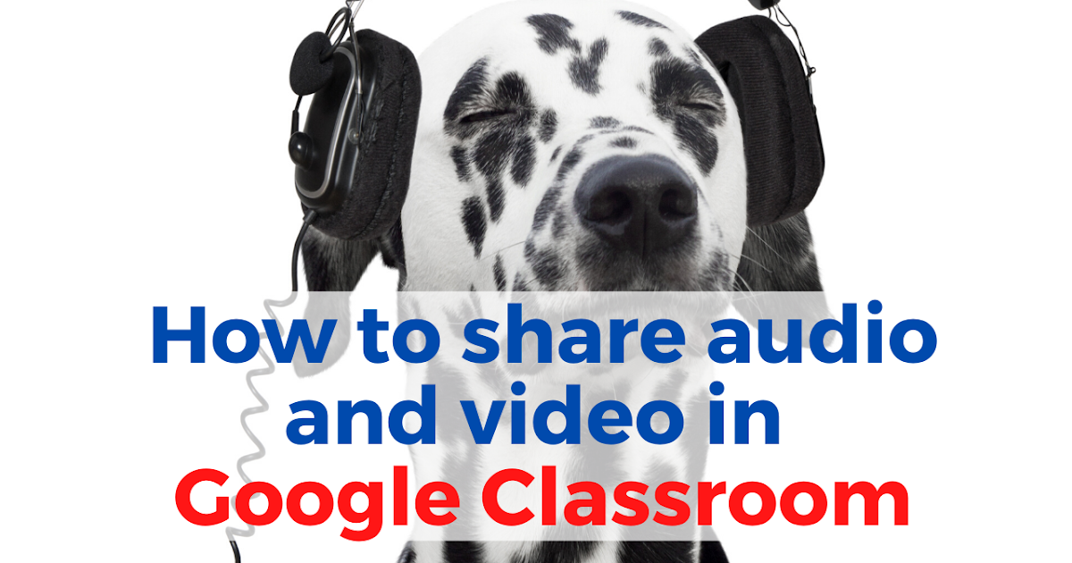 How to Share Audio and Video in Google Classroom Without YouTube or SoundCloud