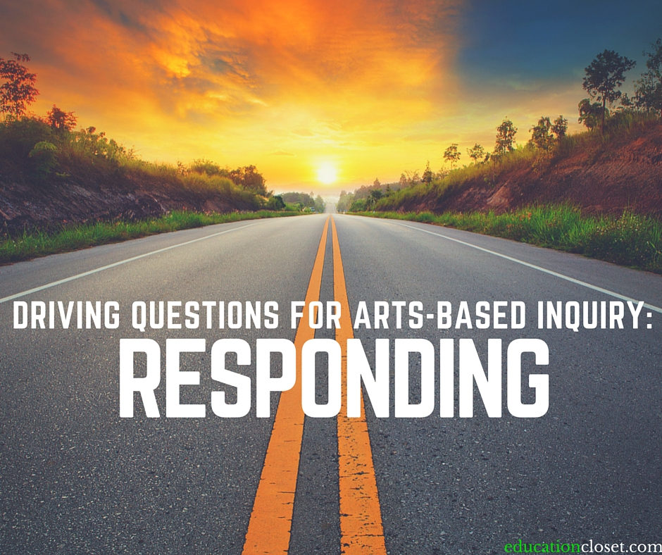 Driving Questions for Arts-Based Inquiry: Responding | EducationCloset