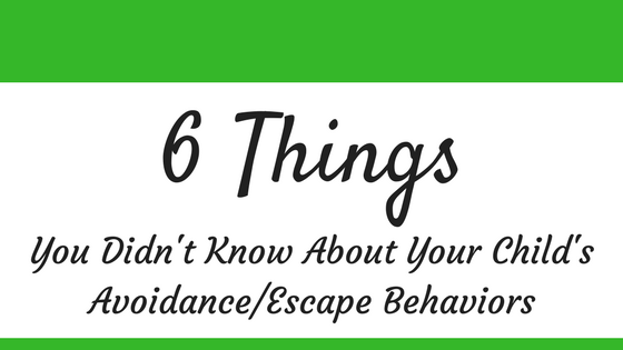 6 Things You Didn't Know About Your Child's Avoidance/Escape Behaviors - Behave Your Best