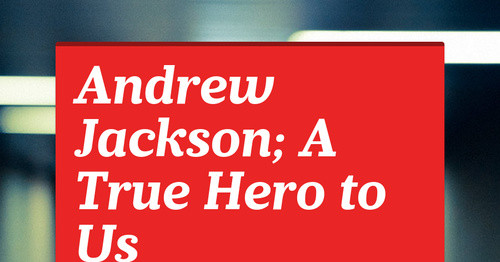 Andrew Jackson; A True Hero to Us