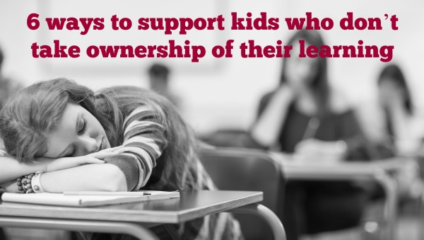 6 ways to support kids who don't take ownership of their learning