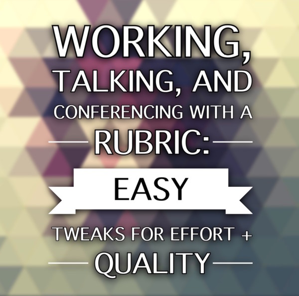 Working and conferencing with a rubric: easy tweaks for effort + quality | The Cornerstone