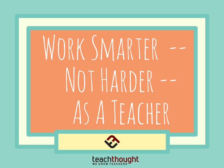 How To Work Smarter--Not Harder--As A Teacher -