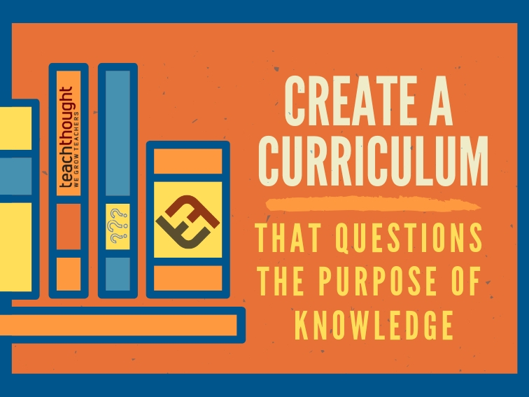 Create A Curriculum That Questions The Purpose Of Knowledge